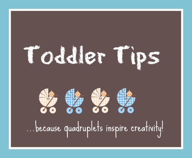 "With each passing day, I find myself trying to solve some new challenge with raising four toddlers, aka ""quaddlers"". They are a cunning lot who inspires a little ingenuity on my part (and George's) just to manage day to day life. While my ideas are born from being surrounded by four toddlers, I think many of them could be helpful to any parents of little ones so I'm sharing."